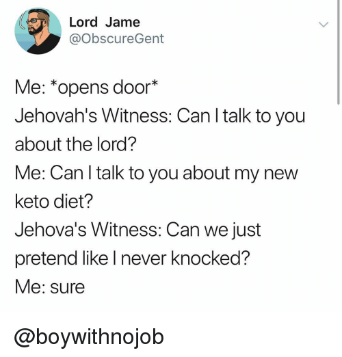 Keto: Lord Jame  @obscureGent  Me: *opens door*  Jehovah's Witness: Can I talk to you  about the lord?  Me: Can l talk to you about my new  keto diet?  Jehova's Witness: Can we just  pretend like l never knocked?  Me: sure @boywithnojob
