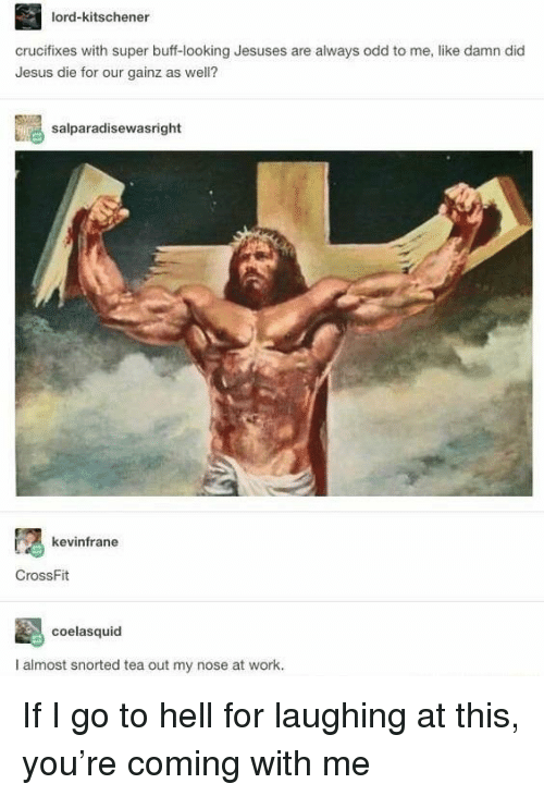 go to hell: lord-kitschener  crucifixes with super buff-looking Jesuses are always odd to me, like damn did  Jesus die for our gainz as well?  salparadisewasright  kevinfrane  CrossFit  coelasquid  I almost snorted tea out my nose at work. If I go to hell for laughing at this, you're coming with me