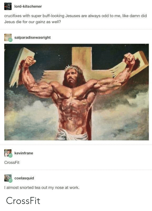 Crossfit: lord-kitschener  crucifixes with super buff-looking Jesuses are always odd to me, like damn did  Jesus die for our gainz as well?  salparadisewasright  kevinfrane  CrossFit  coelasquid  I almost snorted tea out my nose at work. CrossFit