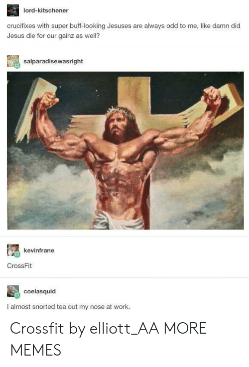 Crossfit: lord-kitschener  crucifixes with super buff-looking Jesuses are always odd to me, like damn did  Jesus die for our gainz as well?  salparadisewasright  kevinfrane  CrossFit  coelasquid  I almost snorted tea out my nose at work. Crossfit by elliott_AA MORE MEMES