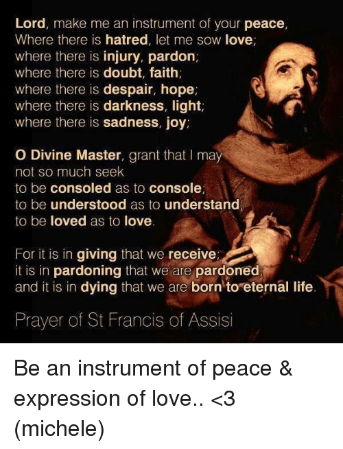 Hatre: Lord, make me an instrument of your peace,  Where there is hatred, let me sow love  where there is injury, pardon,  where there is doubt, faith  where there is despair, hope  where there is darkness, light,  where there is sadness, joy.  O Divine Master, grant that may  not so much seek  to be consoled as to console,  to be understood as to understand  to be loved as to love  For it is in giving that we receiver  it is in pardoning that we are pardoned  and it is in dying that we are born to eternal life  Prayer of St Francis of Assisi Be an instrument of peace & expression of love.. <3 (michele)