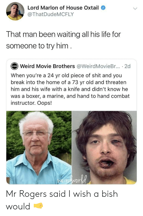 mr rogers: Lord Marlon of House Oxtail  @ThatDudeMCFLY  That man been waiting all his life for  someone to try him  Weird Movie Brothers @WeirdMovieBr... . 2d  WMB  When you're a 24 yr old piece of shit and you  break into the home of a 73 yr old and threaten  him and his wife with a knife and didn't know he  was a boxer, a marine, and hand to hand combat  instructor. Oops!  NDr Mr Rogers said I wish a bish would 🤜