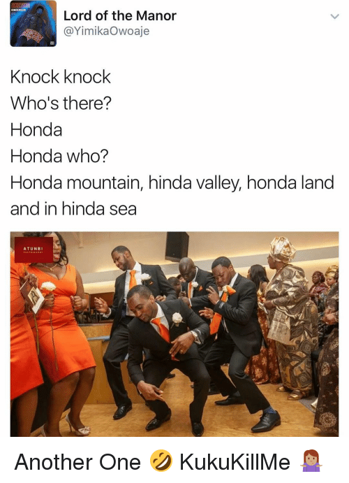 Another One, Another One, and Honda: Lord of the Manor  @Yimnika Owoaje  Knock knock  Who's there?  Honda  Honda who?  Honda mountain, hinda valley, honda land  and in hinda sea  A TUN BI Another One 🤣 KukuKillMe 🤷🏽‍♀️