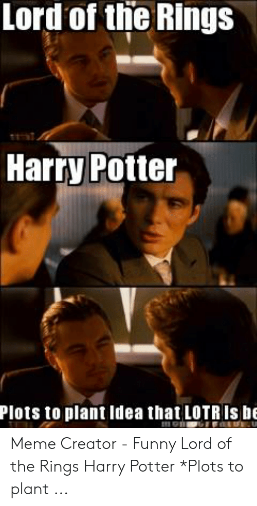 Funny Lord Of The Rings: Lord of the Rings  Harry Potter  Plots to plant Idea that LOTRIS be Meme Creator - Funny Lord of the Rings Harry Potter *Plots to plant ...
