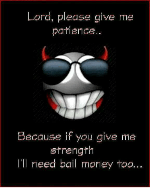 Bail Money: Lord, please give me  patience.  Because if you give me  strength  I'll need bail money too.