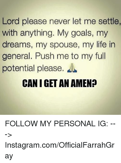 memes: Lord please never let me settle,  with anything. My goals, my  dreams, my spouse, my life in  general. Push me to my full  potential please.  CAN I GET AN AMEN? FOLLOW MY PERSONAL IG: ---> Instagram.com/OfficialFarrahGray