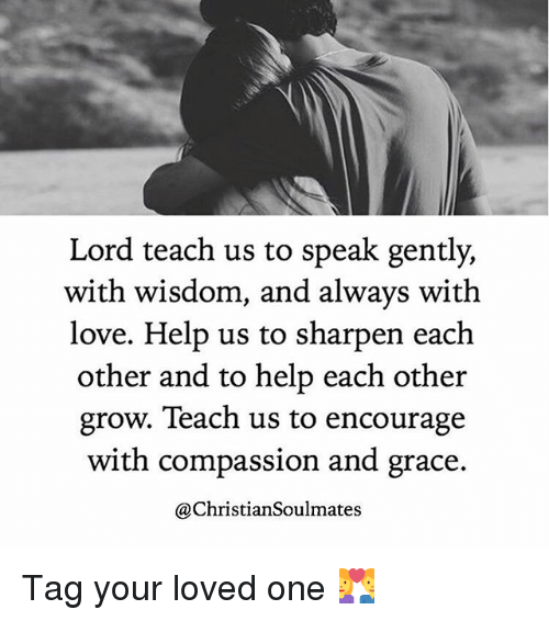 sharpen: Lord teach us to speak gently,  with wisdom, and always with  love. Help us to sharpen each  other and to help each other  grow. Teach us to encourage  with compassion and grace.  @Christian Soulmates Tag your loved one 💑