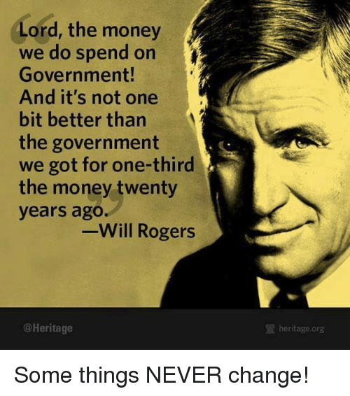 Memes, Money, and Change: Lord, the money  we do spend on  Government!  And it's not one  bit better than  the government  we got for one-third  the money twenty  years ago.  -Will Rogers  @Heritage  heritage.org Some things NEVER change!