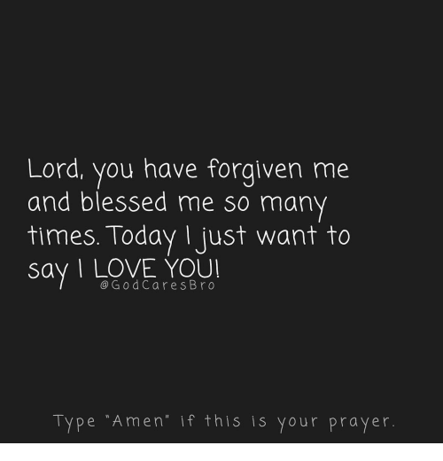 Forgiven: Lord, you have forgiven me  and blessed me so many  times. Today Ijust want to  say I LOVE YOU  @GodCares Bro  Type Amen if this is your prayer.