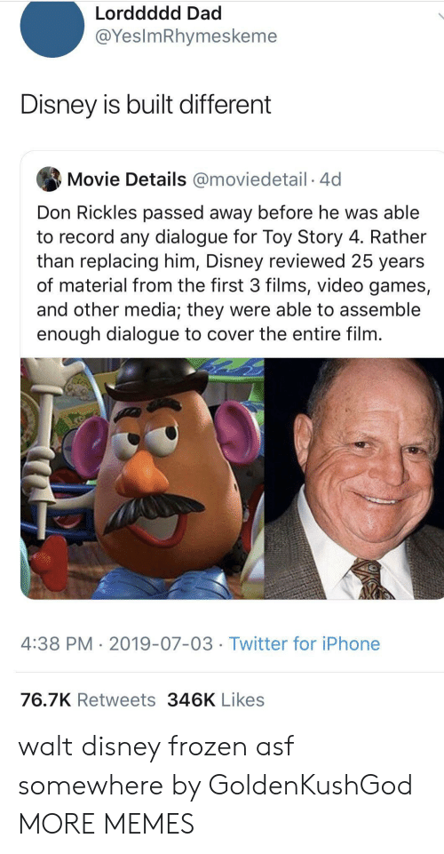 Toy Story: Lorddddd Dad  @YesImRhymeskeme  Disney is built different  Movie Details @moviedetail 4d  Don Rickles passed away before he was able  to record any dialogue for Toy Story 4. Rather  than replacing him, Disney reviewed 25 years  of material from the first 3 films, video games,  and other media; they were able to assemble  enough dialogue to cover the entire film.  4:38 PM 2019-07-03 Twitter for iPhone  76.7K Retweets 346K Likes walt disney frozen asf somewhere by GoldenKushGod MORE MEMES
