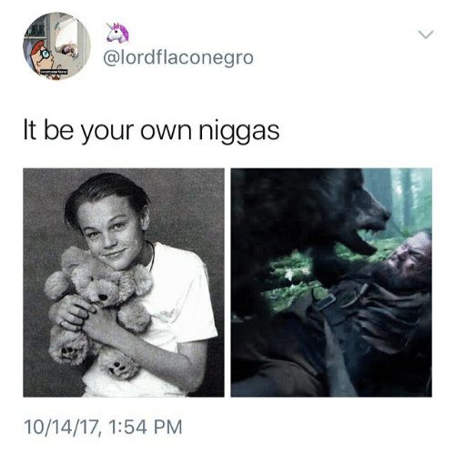 Dank Memes, Own, and Your Own: @lordflaconegro  It be your own niggas  10/14/17, 1:54 PM