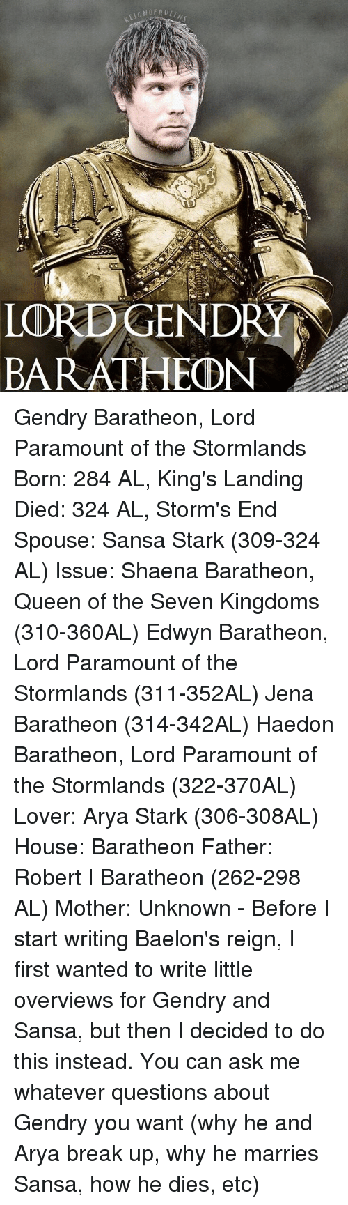 Memes, Sansa Stark, and Seven Kingdoms: LORDGENDRY  ATHEDNI  BARA Gendry Baratheon, Lord Paramount of the Stormlands Born: 284 AL, King's Landing Died: 324 AL, Storm's End Spouse: Sansa Stark (309-324 AL) Issue: Shaena Baratheon, Queen of the Seven Kingdoms (310-360AL) Edwyn Baratheon, Lord Paramount of the Stormlands (311-352AL) Jena Baratheon (314-342AL) Haedon Baratheon, Lord Paramount of the Stormlands (322-370AL) Lover: Arya Stark (306-308AL) House: Baratheon Father: Robert I Baratheon (262-298 AL) Mother: Unknown - Before I start writing Baelon's reign, I first wanted to write little overviews for Gendry and Sansa, but then I decided to do this instead. You can ask me whatever questions about Gendry you want (why he and Arya break up, why he marries Sansa, how he dies, etc)