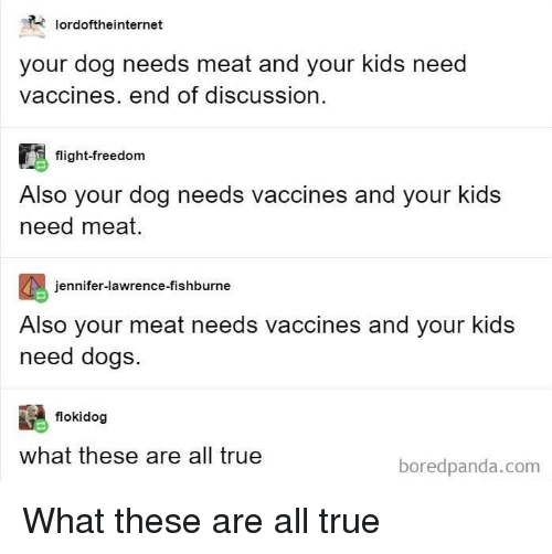 jennifer lawrence: lordoftheinternet  your dog needs meat and your kids need  vaccines. end of discussion  flight-freedom  Also your dog needs vaccines and your kids  need meat.  jennifer-lawrence-fishburne  Also your meat needs vaccines and your kids  need dogs.  flokidog  what these are all true  boredpanda.com What these are all true