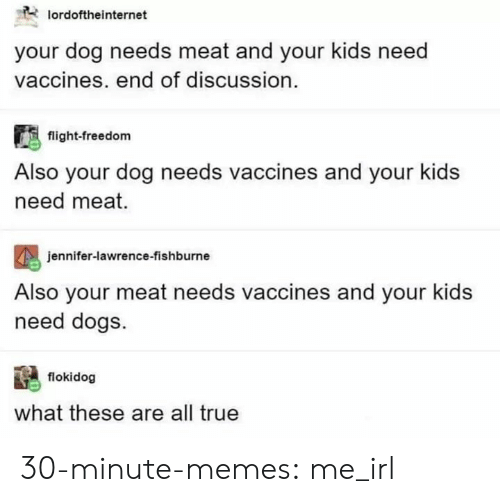 Lawrence: lordoftheinternet  your dog needs meat and your kids need  vaccines. end of discussion.  flight-freedom  Also your dog needs vaccines and your kids  need meat.  eniter-lawren  Also your meat needs vaccines and your kids  need dogs  jennifer-lawrence-fishburne  flokidog  what these are all true 30-minute-memes:  me_irl