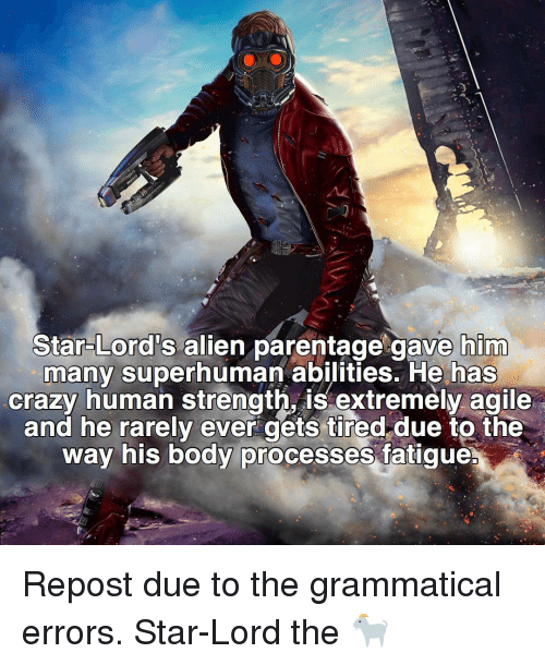 Memes, 🤖, and Human: Lord's  alien parentage gave him  many superhuman abilities. He has  crazy human strength, is extremely agile  and he rarely ever gets tired due to the  way his body processes fatigue. Repost due to the grammatical errors. Star-Lord the 🐐