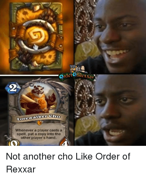 cho: Lore walker Cho  Whenever a player casts a  spell, put a copy into the  other player's hand.  exiar Not another cho Like Order of Rexxar