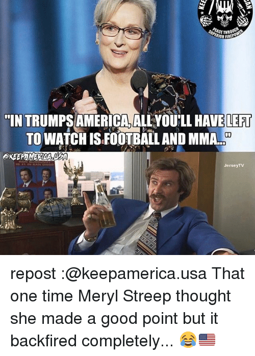 """America, Memes, and Good: LORFIREP  """"INTRUMPS AMERICA, ALLYOULLHAVE LEFT  TO WATCH ISFOOTBALL AND MMA.  Jersey TV repost :@keepamerica.usa That one time Meryl Streep thought she made a good point but it backfired completely... 😂🇺🇸"""