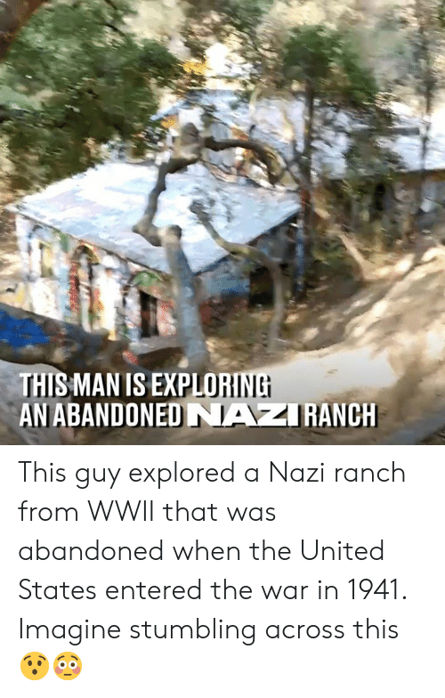 stumbling: LORINE  THIS MAN IS EXPLO  AN ABANDONED NAZRANCH This guy explored a Nazi ranch from WWII that was abandoned when the United States entered the war in 1941. Imagine stumbling across this 😯😳