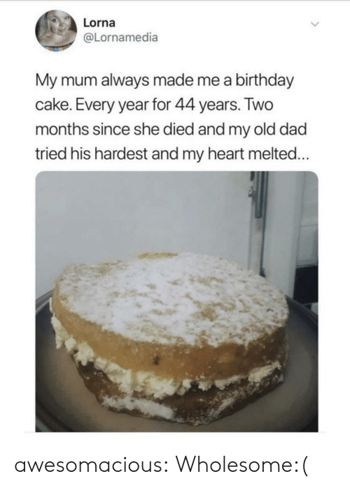 Hardest: Lorna  @Lornamedia  My mum always made me a birthday  cake. Every year for 44 years. Two  months since she died and my old dad  tried his hardest and my heart melted... awesomacious:  Wholesome:(