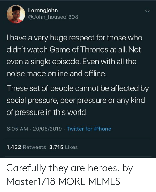 peer: Lornngjohn  @John_houseof308  I have a very huge respect for those who  didn't watch Game of Thrones at all. Not  even a single episode. Even with all the  noise made online and offline.  These set of people cannot be affected by  social pressure, peer pressure or any kind  of pressure in this world  6:05 AM. 20/05/2019 Twitter for iPhone  1,432 Retweets 3,715 Likes Carefully they are heroes. by Master1718 MORE MEMES