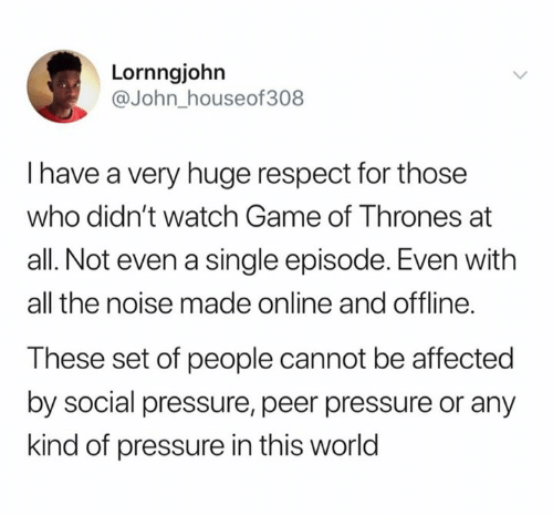 offline: Lornngjohn  @John_houseof308  I have a very huge respect for those  who didn't watch Game of Thrones at  all. Not even a single episode. Even with  all the noise made online and offline.  These set of people cannot be affected  by social pressure, peer pressure or any  kind of pressure in this world