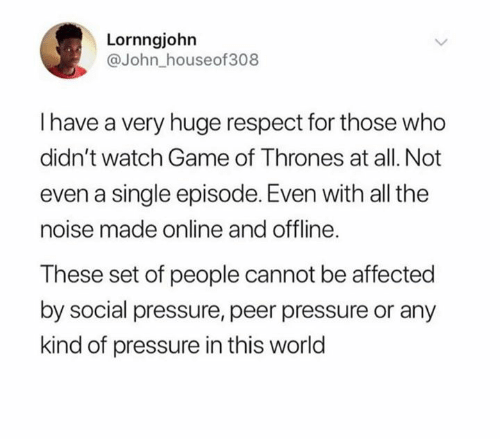 peer: Lornngjohn  @John_houseof308  Ihave a very huge respect for those who  didn't watch Game of Thrones at all. Not  even a single episode. Even with all the  noise made online and offline.  These set of people cannot be affected  by social pressure, peer pressure or any  kind of pressure in this world