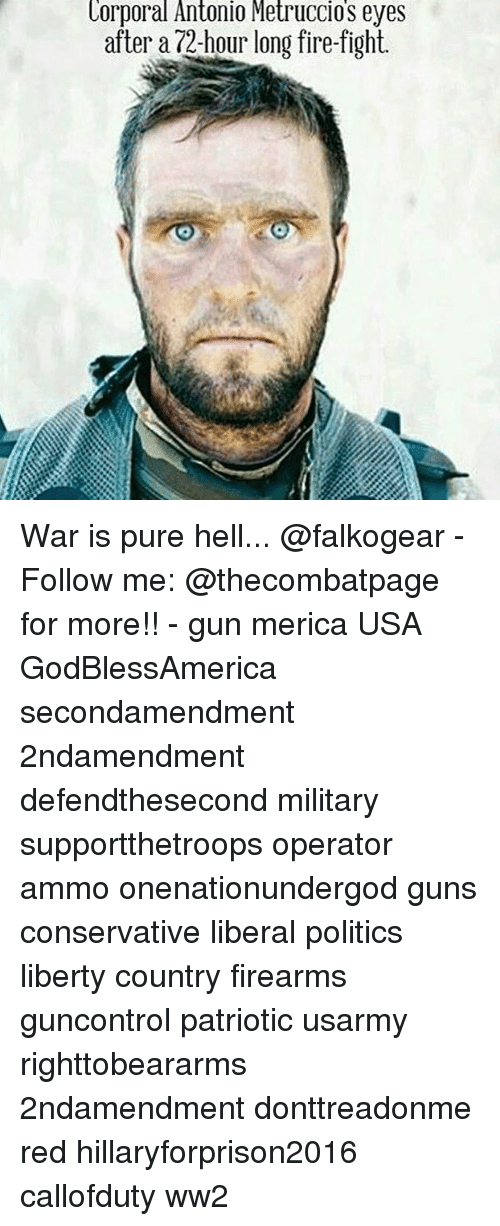 Fire, Guns, and Memes: Lorporal Antonio Metruccios eyes  after a 72-hour long fire-fight. War is pure hell... @falkogear - Follow me: @thecombatpage for more!! - gun merica USA GodBlessAmerica secondamendment 2ndamendment defendthesecond military supportthetroops operator ammo onenationundergod guns conservative liberal politics liberty country firearms guncontrol patriotic usarmy righttobeararms 2ndamendment donttreadonme red hillaryforprison2016 callofduty ww2