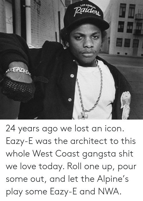 Architect: LOS A 24 years ago we lost an icon. Eazy-E was the architect to this whole West Coast gangsta shit we love today. Roll one up, pour some out, and let the Alpine's play some Eazy-E and NWA.