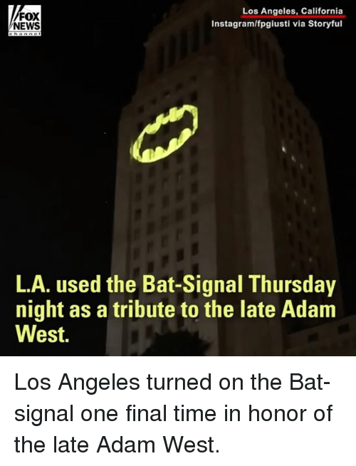 Bat Signal: Los Angeles, California  FOX  Instagram/fpgiusti via Storyful  NEWS  L.A. used the Bat-Signal Thursday  night as a tribute to the late Adam  West. Los Angeles turned on the Bat-signal one final time in honor of the late Adam West.