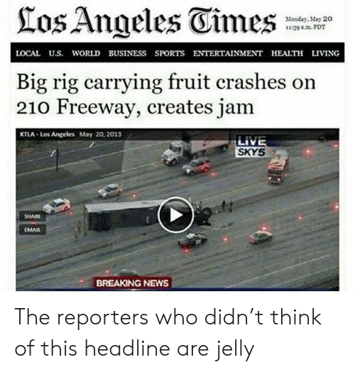 Ktla: los Angeles Eimes  Monday, May 20  139 PDT  LOCAL U.S. WORLD BUSINESS SPORTS ENTERTAINMENT HEALTH LIVING  Big rig carrying fruit crashes on  210 Freeway, creates jam  KTLA-Los Angeles May 20, 2013  LIVE  SKYS  SHARE  MAIL  BREAKING NEWS The reporters who didn't think of this headline are jelly