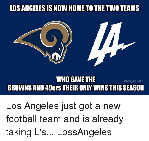 Memes, Nfl, and Los Angeles: LOS ANGELES ISNOW HOMETO THE TWO TEAMS  WHO GAVE THE  NFL MEMES  BROWNSAND 49ers THEIR ONY WINS THISSEASON Los Angeles just got a new football team and is already taking L's... LossAngeles