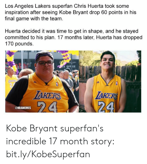 Los Angeles Lakers: Los Angeles Lakers superfan Chris Huerta took some  inspiration after seeing Kobe Bryant drop 60 points in his  final game with the team.  Huerta decided it was time to get in shape, and he stayed  committed to his plan. 17 months later, Huerta has dropped  170 pounds.  OFF CE  TAKERS  24  AKERS  @NBAMEMES Kobe Bryant superfan's incredible 17 month story: bit.ly/KobeSuperfan