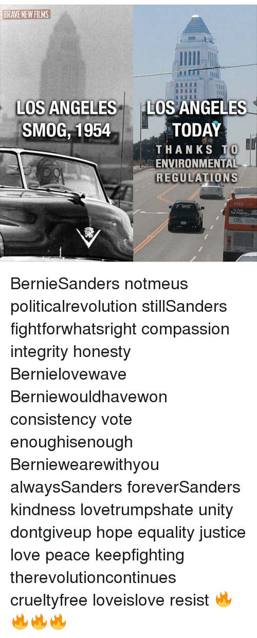 Memes, 🤖, and Integral: LOS ANGELES  LOS ANGELES  SMOG, 1954  TODAY  THANKS TO  EENVIRONMENTAL  REGULATIONS  6263  Year BernieSanders notmeus politicalrevolution stillSanders fightforwhatsright compassion integrity honesty Bernielovewave Berniewouldhavewon consistency vote enoughisenough Berniewearewithyou alwaysSanders foreverSanders kindness lovetrumpshate unity dontgiveup hope equality justice love peace keepfighting therevolutioncontinues crueltyfree loveislove resist 🔥🔥🔥🔥