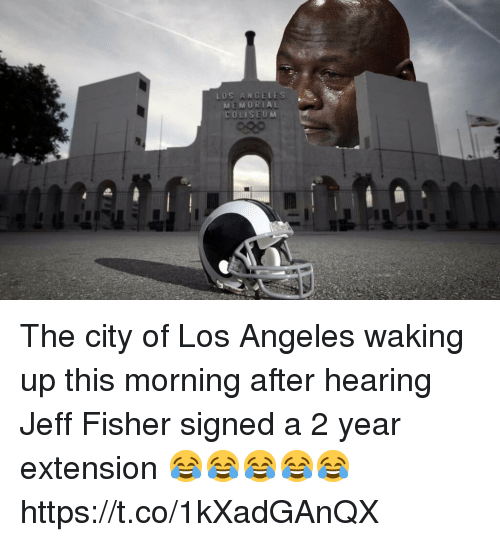 Jeff Fisher: LOS ANGELES  MEMORIAL  COLISEUM The city of Los Angeles waking up this morning after hearing Jeff Fisher signed a 2 year extension 😂😂😂😂😂 https://t.co/1kXadGAnQX