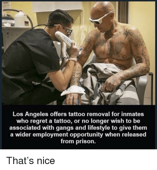 gangs: Los Angeles offers tattoo removal for inmates  who regret a tattoo, or no longer wish to be  associated with gangs and lifestyle to give them  a wider employment opportunity when released  from prison. That's nice