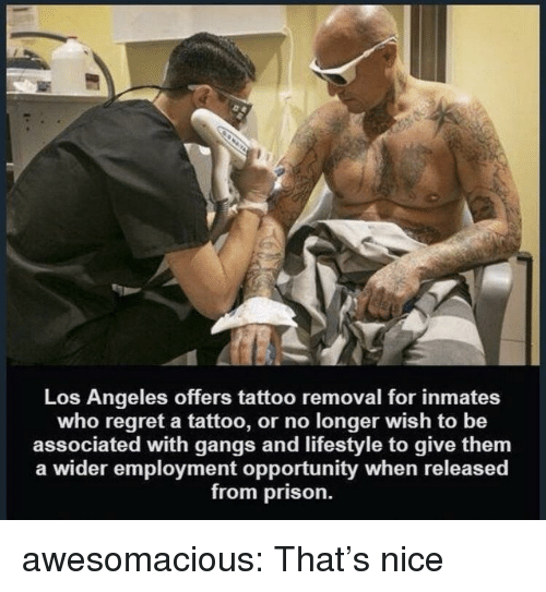 gangs: Los Angeles offers tattoo removal for inmates  who regret a tattoo, or no longer wish to be  associated with gangs and lifestyle to give them  a wider employment opportunity when released  from prison. awesomacious:  That's nice