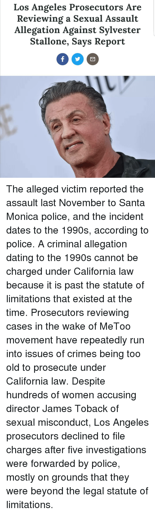 Dating, Memes, and Police: Los Angeles Prosecutors Are  Reviewing a Sexual Assault  Allegation Against Sylvester  Stallone, Says Report The alleged victim reported the assault last November to Santa Monica police, and the incident dates to the 1990s, according to police. A criminal allegation dating to the 1990s cannot be charged under California law because it is past the statute of limitations that existed at the time. Prosecutors reviewing cases in the wake of MeToo movement have repeatedly run into issues of crimes being too old to prosecute under California law. Despite hundreds of women accusing director James Toback of sexual misconduct, Los Angeles prosecutors declined to file charges after five investigations were forwarded by police, mostly on grounds that they were beyond the legal statute of limitations.