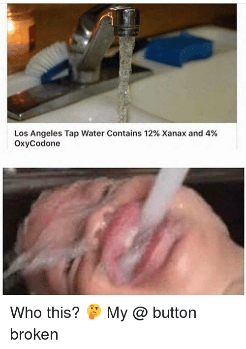 Memes, Xanax, and 🤖: Los Angeles Tap Water Contains 12% Xanax and 4%  Oxycodone Who this? 🤔 My @ button broken
