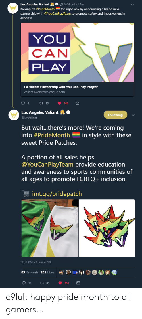 Wait Theres More: Los Angeles Valiant@LAValiant 44m  Kicking off #PrideMonth the right way by announcing a brand new  partnership with @YouCanPlay Team to promote safety and inclusiveness in  esports!  YOU  CAN  PLAY  LA Valiant Partnership with You Can Play Project  valiant.overwatchleague.com   .  Los Angeles Valiant  @LAValiant  Following  But wait..there's more! We're coming  into #PrideMonth-in style with these  sweet Pride Patches.  A portion of all sales helps  @YouCanPlayTeam provide education  and awareness to sports communities of  all ages to promote LGBTQ+ inclusion.  본 imt.gg/pridepatch  1:07 PM-1 Jun 2018  85 Retweets 261 Likes  e  》  914 th 85 261 c9lul: happy pride month to all gamers…