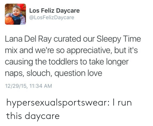 Curated: Los Feliz Daycare  @LosFelizDaycare  Lana Del Ray curated our Sleepy Time  mix and we're so appreciative, but it's  causing the toddlers to take longer  naps, slouch, question love  12/29/15, 11:34 ANM hypersexualsportswear:  I run this daycare
