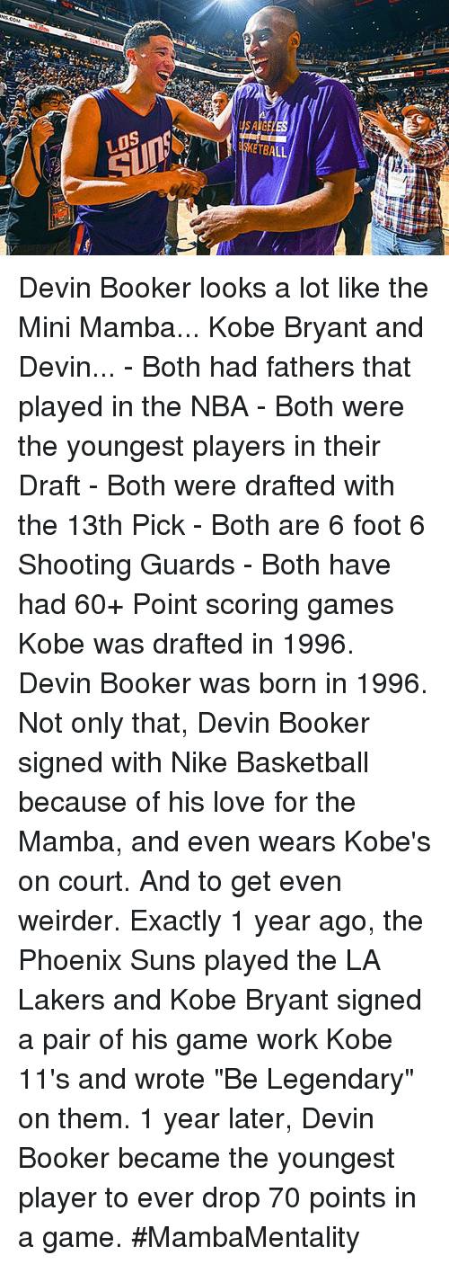 "Phoenix Suns: LOS  SKETBALL Devin Booker looks a lot like the Mini Mamba...   Kobe Bryant and Devin...   - Both had fathers that played in the NBA - Both were the youngest players in their Draft - Both were drafted with the 13th Pick  - Both are 6 foot 6 Shooting Guards  - Both have had 60+ Point scoring games  Kobe was drafted in 1996. Devin Booker was born in 1996.  Not only that, Devin Booker signed with Nike Basketball because of his love for the Mamba, and even wears Kobe's on court.   And to get even weirder. Exactly 1 year ago, the Phoenix Suns played the LA Lakers and Kobe Bryant signed a pair of his game work Kobe 11's and wrote ""Be Legendary"" on them.   1 year later, Devin Booker became the youngest player to ever drop 70 points in a game. #MambaMentality"