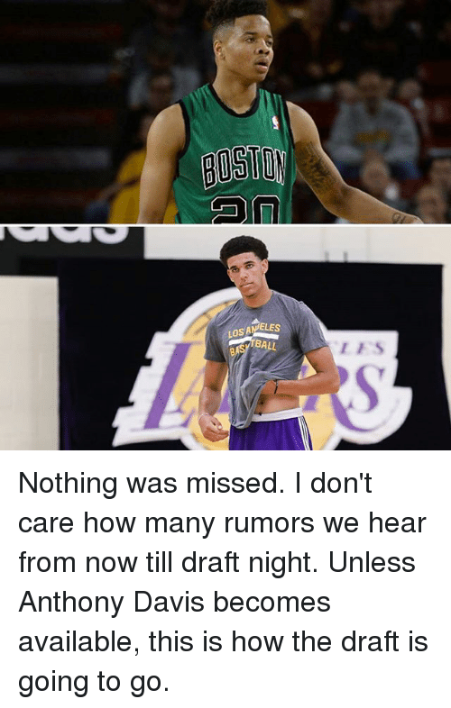 Anthony Davis: LOSAMELES  BALL  LFS Nothing was missed. I don't care how many rumors we hear from now till draft night. Unless Anthony Davis becomes available, this is how the draft is going to go.