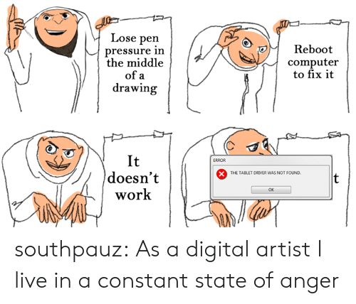 inn: Lose pen  pressure inn  the middle  Reboot  computer  to fix it  of a  drawing  It  doesn't  work  ERROR  THE TABLET DRIVER WAS NOT FOUND.  OK southpauz: As a digital artist I live in a constant state of anger