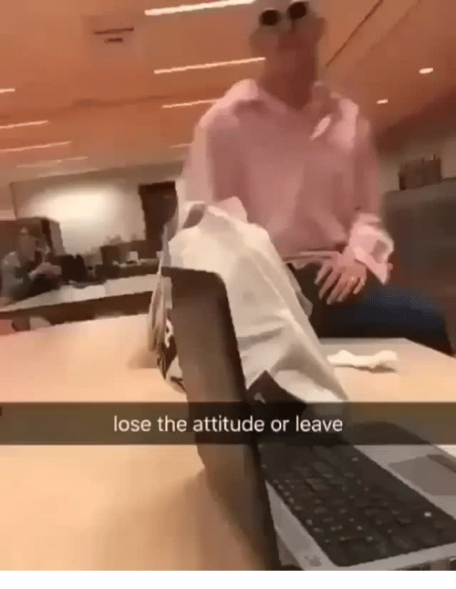 Lose The Attitude: lose the attitude or leave