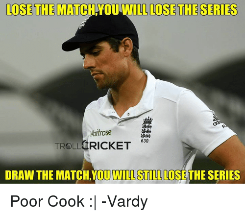 Memes, Troll, and Trolling: LOSE THE  MATCHNOULWILL LOSE THE SERIES  itrose  630  TROLL CRICKET  DRAW THE MATCH YOUT WILLSTILL LOSETHESERIES Poor Cook :|  -Vardy