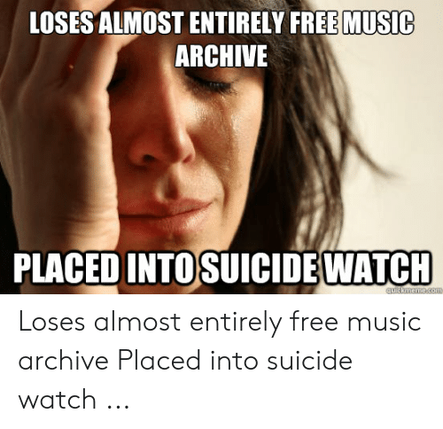 Suicide Watch Meme: LOSES ALMOST ENTIRELY FREE MUSIC  ARCHIVE  PLACED INTOSUICIDEWATCH  quickmeme.com Loses almost entirely free music archive Placed into suicide watch ...