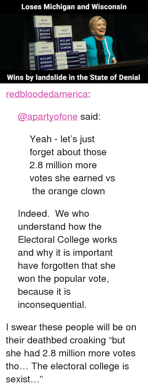 """Popular Vote: Loses Michigan and Wisconsin  WHAT  HAPPENED  HILLARY  RODHAM  CLINTON  WHAT  HAPPENED  HILLARY  RODHAM  CLINTON  WHAT  HAPPENED !  HILLARY  RODHAM  WHA  HAPPENED  Abet  HAM  NTON  CLINTON  Wins by landslide in the State of Denial <p><a href=""""http://redbloodedamerica.tumblr.com/post/165528626719/apartyofone-said-yeah-lets-just-forget-about"""" class=""""tumblr_blog"""">redbloodedamerica</a>:</p>  <blockquote><p><a class=""""tumblelog"""" href=""""https://tmblr.co/mIfKcbrzejzdFALv6r-GZtA"""">@apartyofone</a>said:</p><blockquote><p>Yeah - let's just forget about those 2.8 million more votes she earned vs the orange clown</p></blockquote><p>Indeed. We who understand how the Electoral College works and why it is important have forgotten that she won the popular vote, because it is inconsequential.</p></blockquote>  <p>I swear these people will be on their deathbed croaking &ldquo;but she had 2.8 million more votes tho&hellip; The electoral college is sexist&hellip;&rdquo;</p>"""