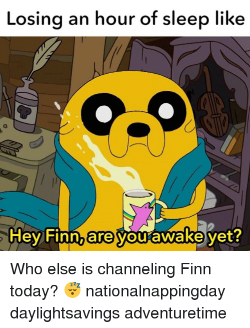 Finn, Memes, and 🤖: Losing an hour of sleep like  Hey Finn, are  awake yet?  you Who else is channeling Finn today? 😴 nationalnappingday daylightsavings adventuretime