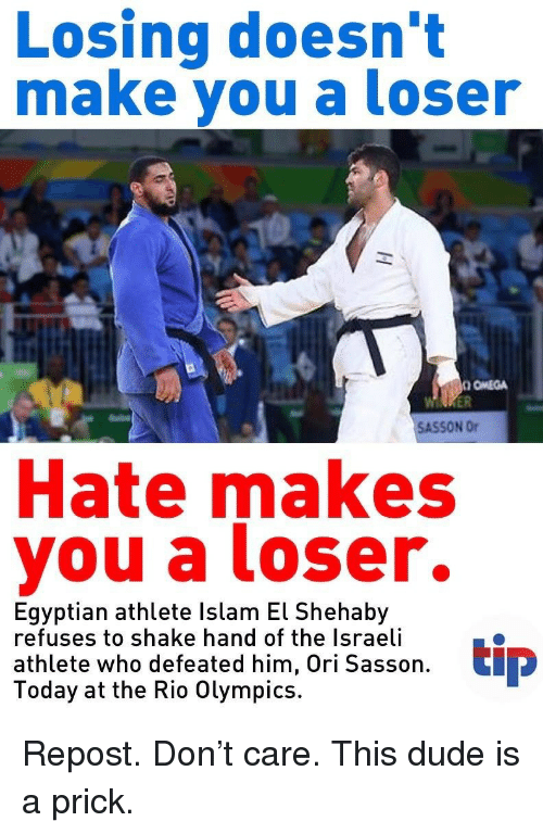 Rio Olympics: Losing doesn't  make you a loser  OMEGA  SASSON Or  Hate makes  you a loser.  Egyptian athlete Islam El Shehaby  refuses to shake hand of the Israeli  athlete who defeated him, Ori Sasson  Today at the Rio Olympics.  tip <p>Repost. Don't care. This dude is a prick.</p>
