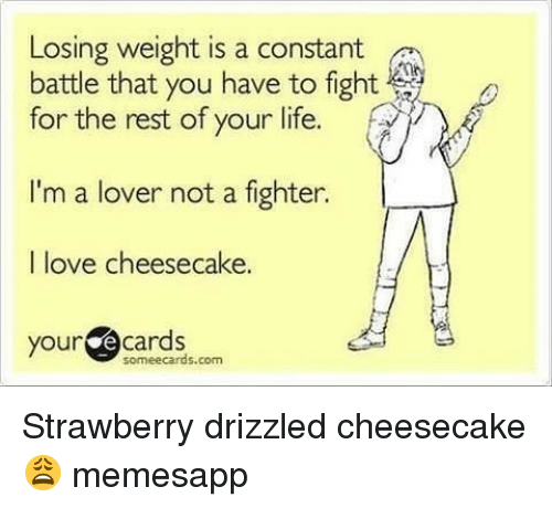 Losing Weight: Losing weight is a constant  battle that you have to fight  for the rest of your life.  I'm a lover not a fighter.  I love cheesecake.  your  ecards  soméecards.com Strawberry drizzled cheesecake 😩 memesapp